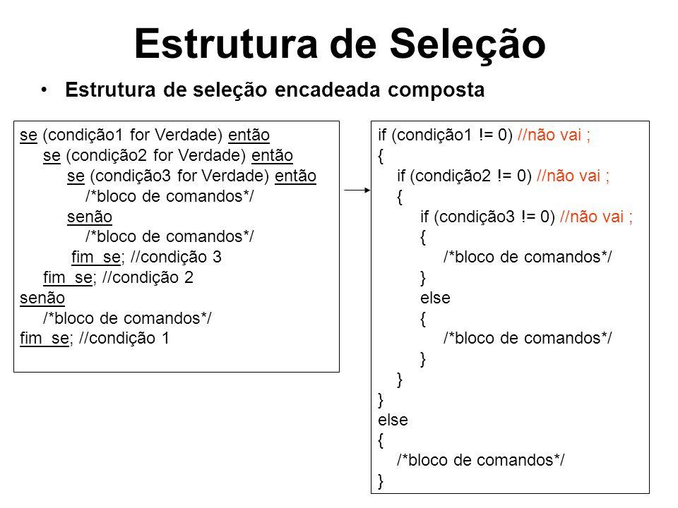 Estrutura de Seleção Estrutura de múltipla escolha escolha (X) caso E1: /*bloco de comandos*/ caso E2: /*bloco de comandos*/ caso E3: /*bloco de comandos*/ caso Contrário: //pode ser omitido /*bloco de comandos*/ fim_escolha; switch (X) { case E1: /*bloco de comandos*/ break; case E2: /*bloco de comandos*/ break; case E3: /*bloco de comandos*/ break; default: //pode ser omitido /*bloco de comandos*/ break; }