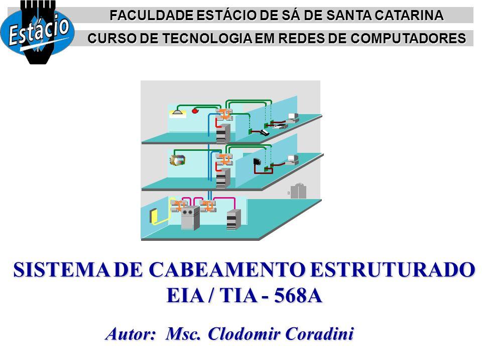Autor: Msc. Clodomir Coradini SISTEMA DE CABEAMENTO ESTRUTURADO EIA / TIA - 568A FACULDADE ESTÁCIO DE SÁ DE SANTA CATARINA CURSO DE TECNOLOGIA EM REDE
