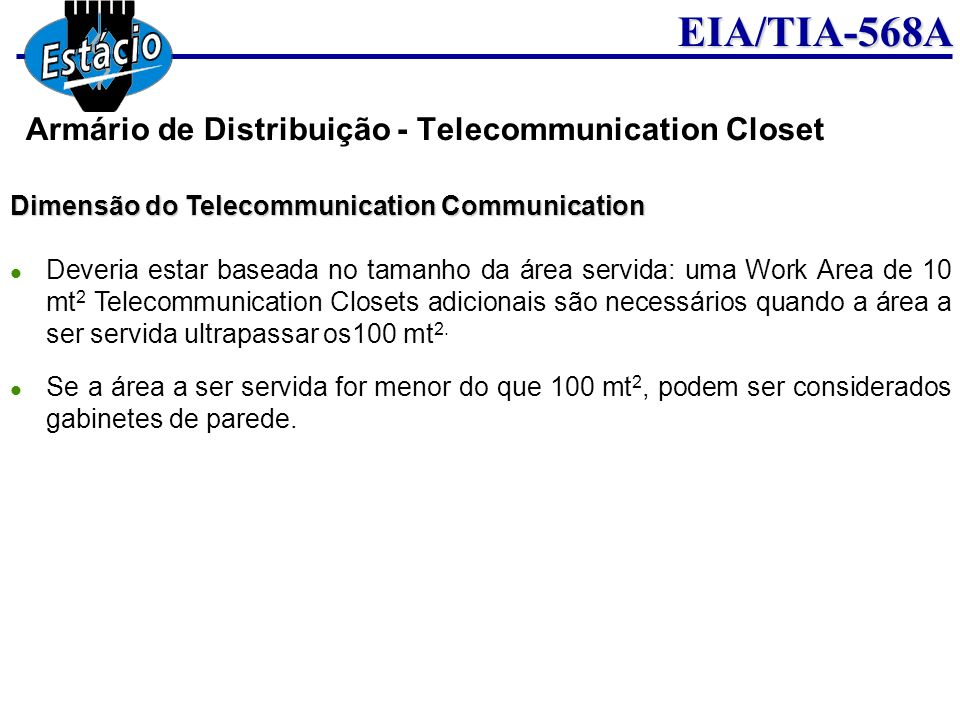 EIA/TIA-568A Dimensão do Telecommunication Communication Deveria estar baseada no tamanho da área servida: uma Work Area de 10 mt 2 Telecommunication