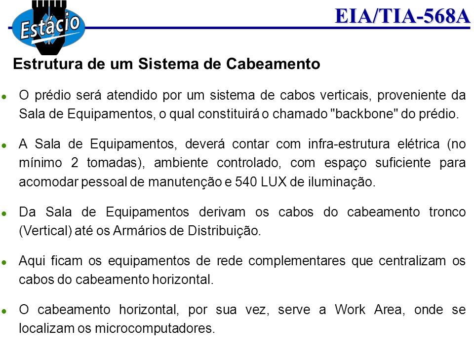 EIA/TIA-568A Área de Trabalho -Work Area Patch-Cords UTP Constituído de cabo UTP com fios flexíveis categoria 5 e conectores RJ45 machos nas extremidade montados na codificação EIA/TIA 568A; Projetado para interligar a estação de trabalho e a tomada de estação; Conforme norma EIA 568 o tamanho máxima previsto é de 3 metros; Devem ser de condutores multfilar (flexível); devem atender aos requisitos de transmissão que o cabo horizontal, com exceção da atenuação que é de 20% a mais