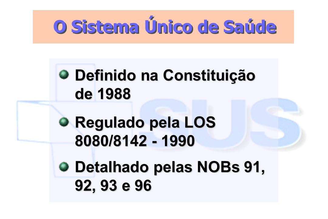 Definido na Constituição de 1988 O Sistema Único de Saúde Regulado pela LOS 8080/8142 - 1990 Detalhado pelas NOBs 91, 92, 93 e 96