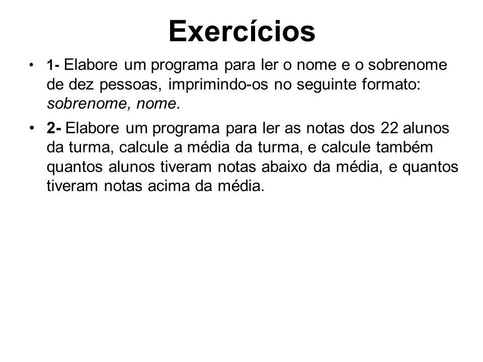 Exercícios 1- Elabore um programa para ler o nome e o sobrenome de dez pessoas, imprimindo-os no seguinte formato: sobrenome, nome. 2- Elabore um prog