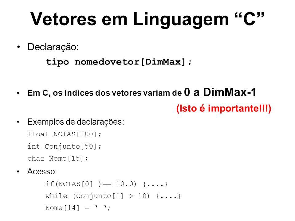 Vetores em Linguagem C Declaração: tipo nomedovetor[DimMax]; Em C, os índices dos vetores variam de 0 a DimMax-1 (Isto é importante!!!) Exemplos de declarações: float NOTAS[100]; int Conjunto[50]; char Nome[15]; Acesso: if(NOTAS[0] )== 10.0) {....} while (Conjunto[1] > 10) {....} Nome[14] = ;