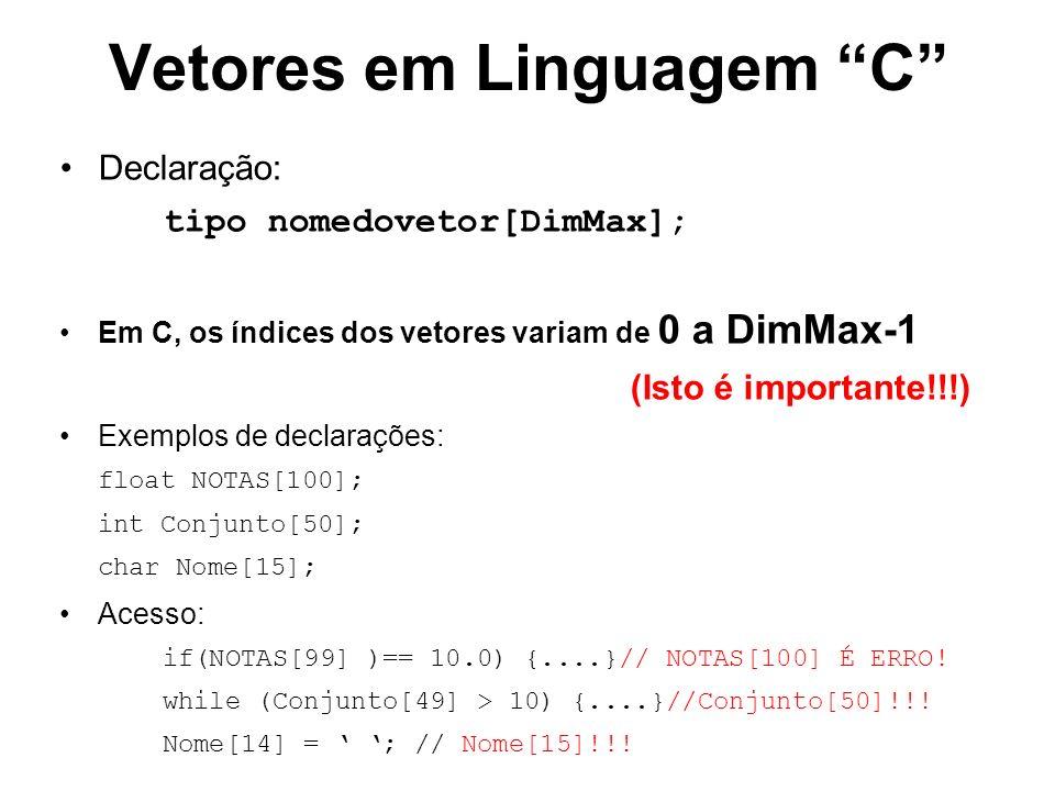 Vetores em Linguagem C Declaração: tipo nomedovetor[DimMax]; Em C, os índices dos vetores variam de 0 a DimMax-1 (Isto é importante!!!) Exemplos de declarações: float NOTAS[100]; int Conjunto[50]; char Nome[15]; Acesso: if(NOTAS[99] )== 10.0) {....}// NOTAS[100] É ERRO.