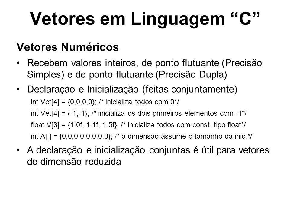 Vetores em Linguagem C Vetores Numéricos Recebem valores inteiros, de ponto flutuante (Precisão Simples) e de ponto flutuante (Precisão Dupla) Declaração e Inicialização (feitas conjuntamente) int Vet[4] = {0,0,0,0}; /* inicializa todos com 0*/ int Vet[4] = {-1,-1}; /* inicializa os dois primeiros elementos com -1*/ float V[3] = {1.0f, 1.1f, 1.5f}; /* inicializa todos com const.