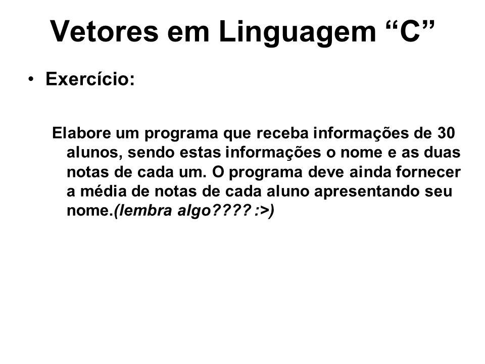 Vetores em Linguagem C Exercício: Elabore um programa que receba informações de 30 alunos, sendo estas informações o nome e as duas notas de cada um.