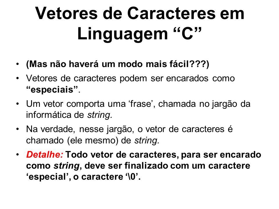 Vetores de Caracteres em Linguagem C (Mas não haverá um modo mais fácil???) Vetores de caracteres podem ser encarados como especiais. Um vetor comport