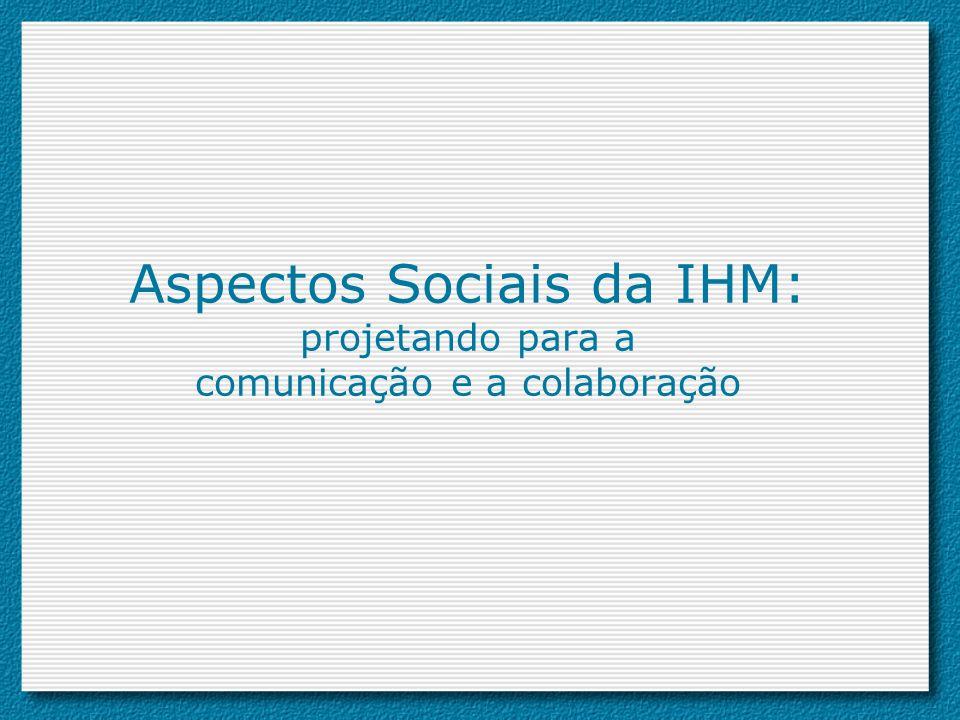 Aspectos Sociais da IHM: projetando para a comunicação e a colaboração