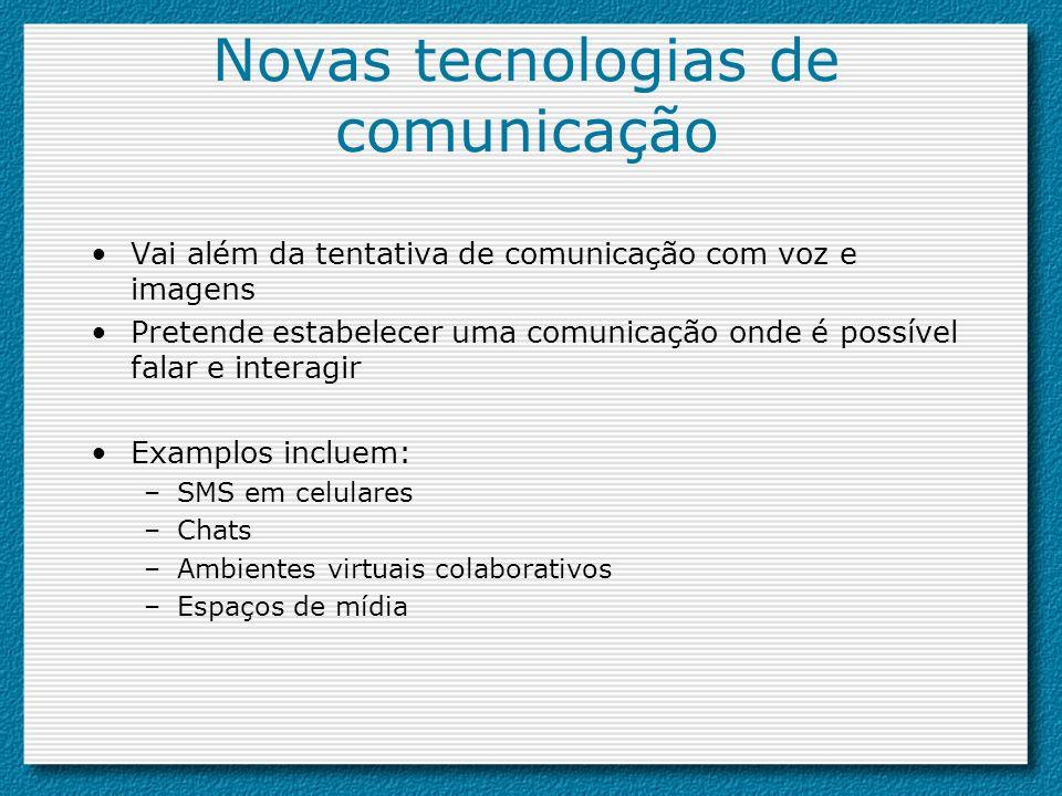 Novas tecnologias de comunicação Vai além da tentativa de comunicação com voz e imagens Pretende estabelecer uma comunicação onde é possível falar e i