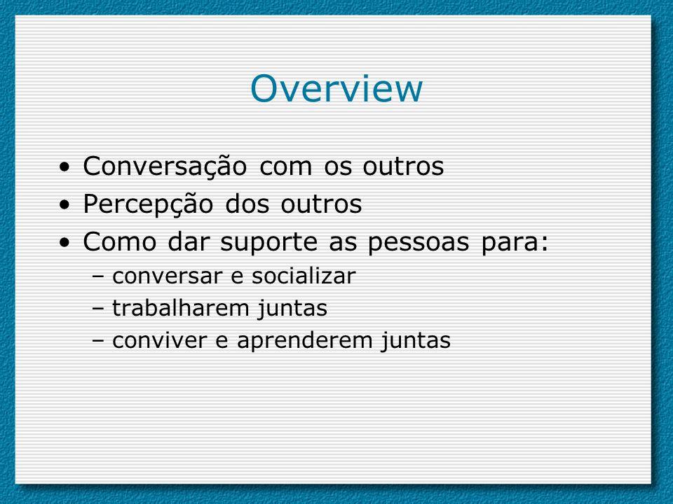 Overview Conversação com os outros Percepção dos outros Como dar suporte as pessoas para: –conversar e socializar –trabalharem juntas –conviver e apre