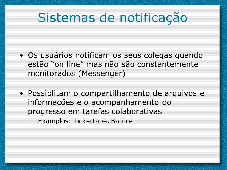 Sistemas de notificação Os usuários notificam os seus colegas quando estão on line mas não são constantemente monitorados (Messenger) Possiblitam o co