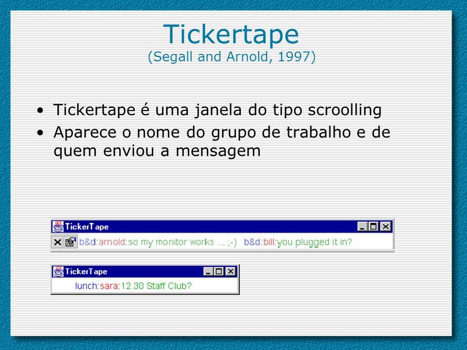 Tickertape (Segall and Arnold, 1997) Tickertape é uma janela do tipo scroolling Aparece o nome do grupo de trabalho e de quem enviou a mensagem
