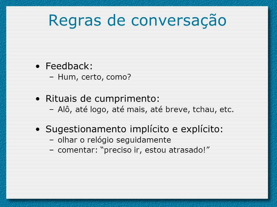 Regras de conversação Feedback: –Hum, certo, como? Rituais de cumprimento: –Alô, até logo, até mais, até breve, tchau, etc. Sugestionamento implícito