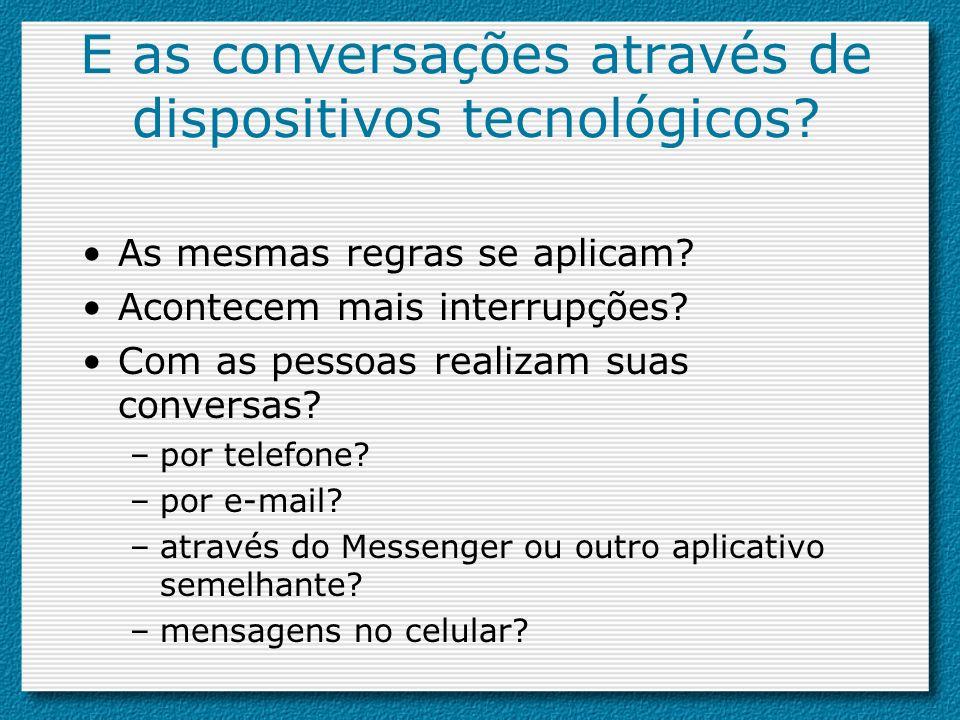 E as conversações através de dispositivos tecnológicos? As mesmas regras se aplicam? Acontecem mais interrupções? Com as pessoas realizam suas convers