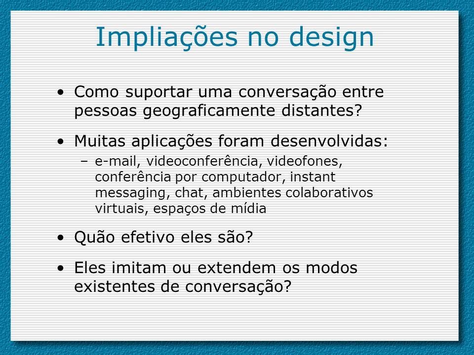 Impliações no design Como suportar uma conversação entre pessoas geograficamente distantes? Muitas aplicações foram desenvolvidas: –e-mail, videoconfe