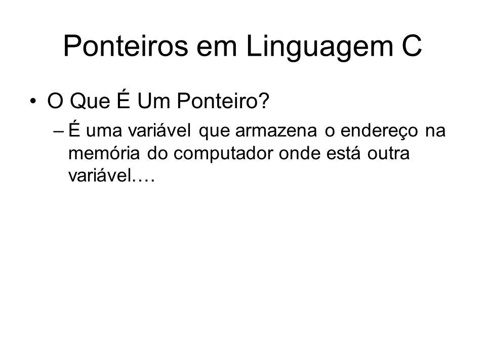 Ponteiros em Linguagem C O Que É Um Ponteiro? –É uma variável que armazena o endereço na memória do computador onde está outra variável….