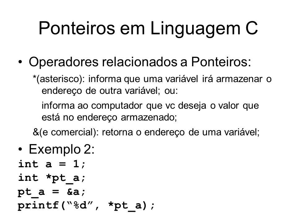 Ponteiros em Linguagem C Operadores relacionados a Ponteiros: *(asterisco): informa que uma variável irá armazenar o endereço de outra variável; ou: informa ao computador que vc deseja o valor que está no endereço armazenado; &(e comercial): retorna o endereço de uma variável; Exemplo 2: int a = 1; int *pt_a; pt_a = &a; printf(%d, *pt_a);