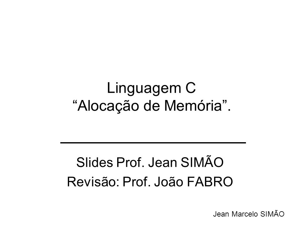 Slides Prof. Jean SIMÃO Revisão: Prof. João FABRO Jean Marcelo SIMÃO Linguagem C Alocação de Memória.
