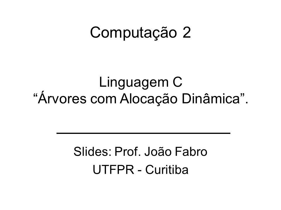 Computação 2 Slides: Prof. João Fabro UTFPR - Curitiba Linguagem C Árvores com Alocação Dinâmica.