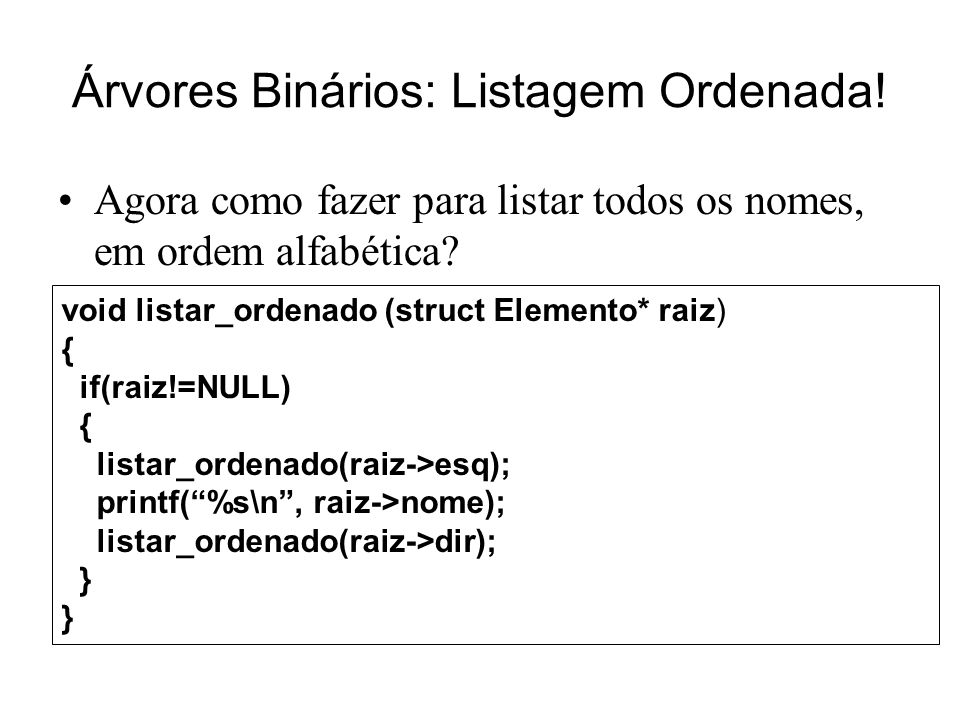 Árvores Binários: Listagem Ordenada! Agora como fazer para listar todos os nomes, em ordem alfabética? void listar_ordenado (struct Elemento* raiz) {