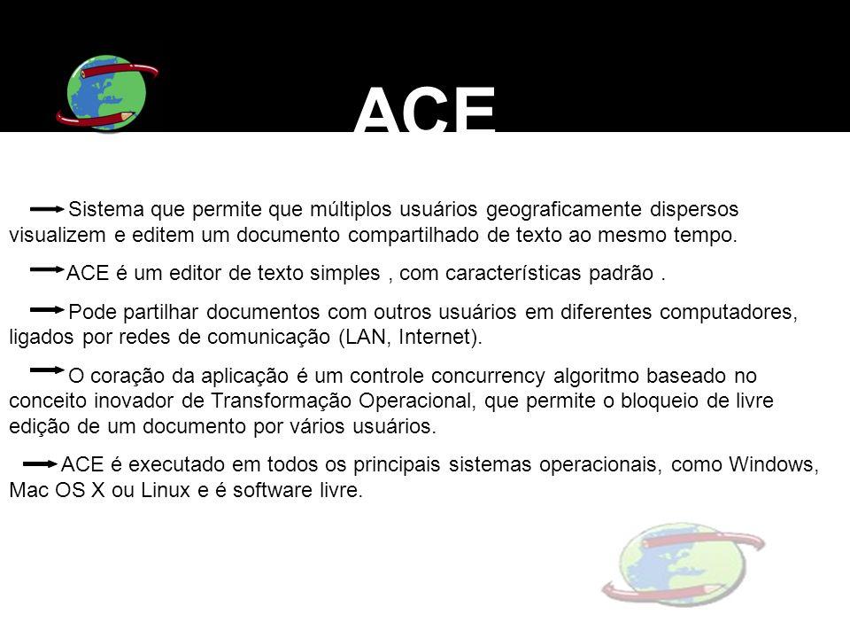 ACE Sistema que permite que múltiplos usuários geograficamente dispersos visualizem e editem um documento compartilhado de texto ao mesmo tempo. ACE é
