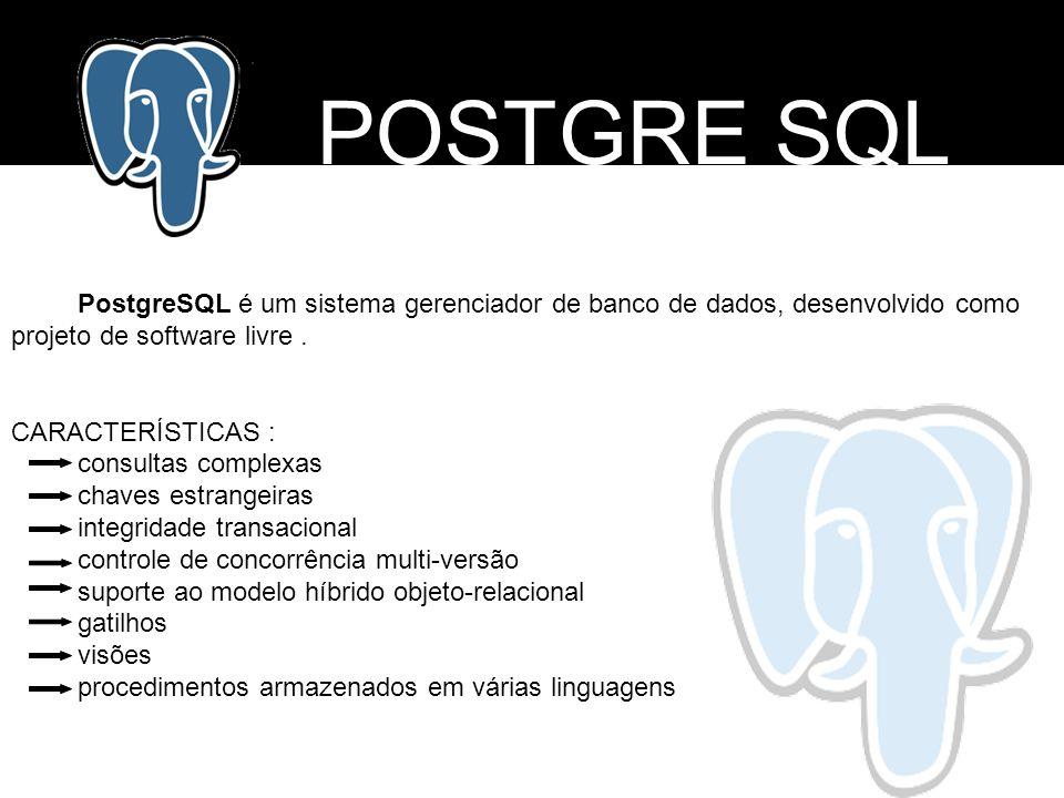 POSTGRE SQL PostgreSQL é um sistema gerenciador de banco de dados, desenvolvido como projeto de software livre. CARACTERÍSTICAS : consultas complexas