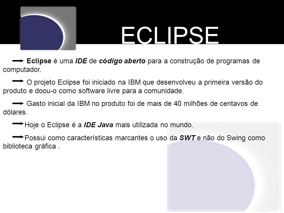 ECLIPSE Eclipse é uma IDE de código aberto para a construção de programas de computador. O projeto Eclipse foi iniciado na IBM que desenvolveu a prime