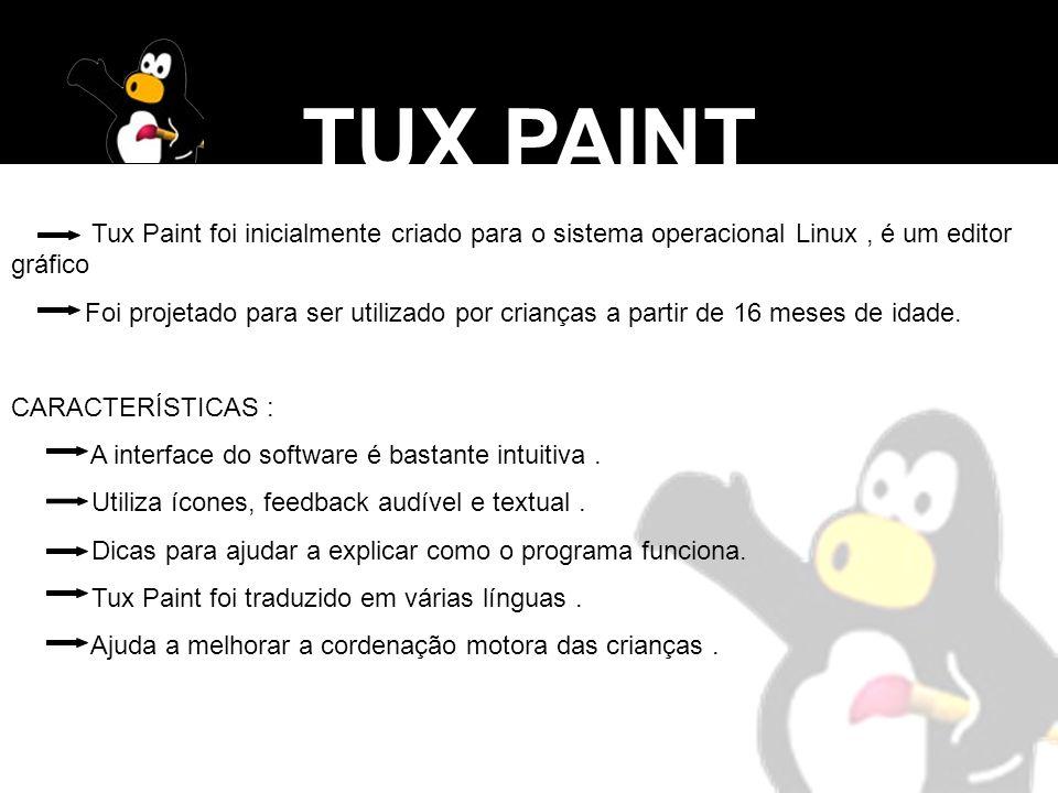 TUX PAINT Tux Paint foi inicialmente criado para o sistema operacional Linux, é um editor gráfico Foi projetado para ser utilizado por crianças a part