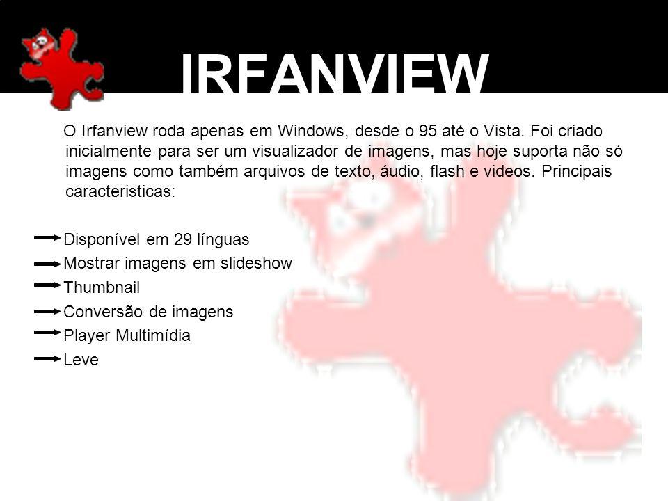 IRFANVIEW O Irfanview roda apenas em Windows, desde o 95 até o Vista. Foi criado inicialmente para ser um visualizador de imagens, mas hoje suporta nã