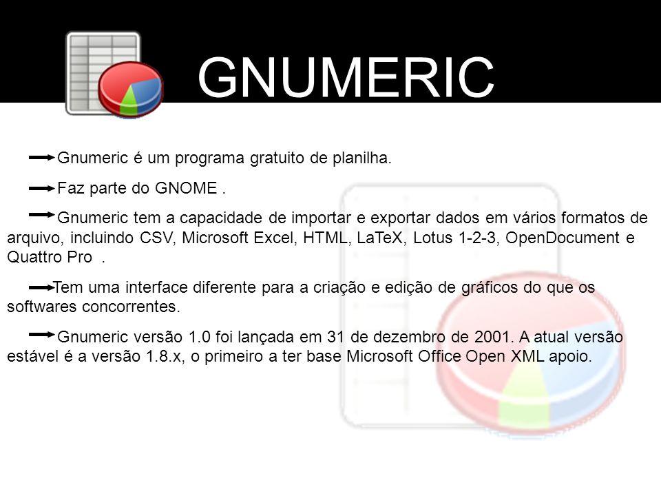 GNUMERIC Gnumeric é um programa gratuito de planilha. Faz parte do GNOME. Gnumeric tem a capacidade de importar e exportar dados em vários formatos de