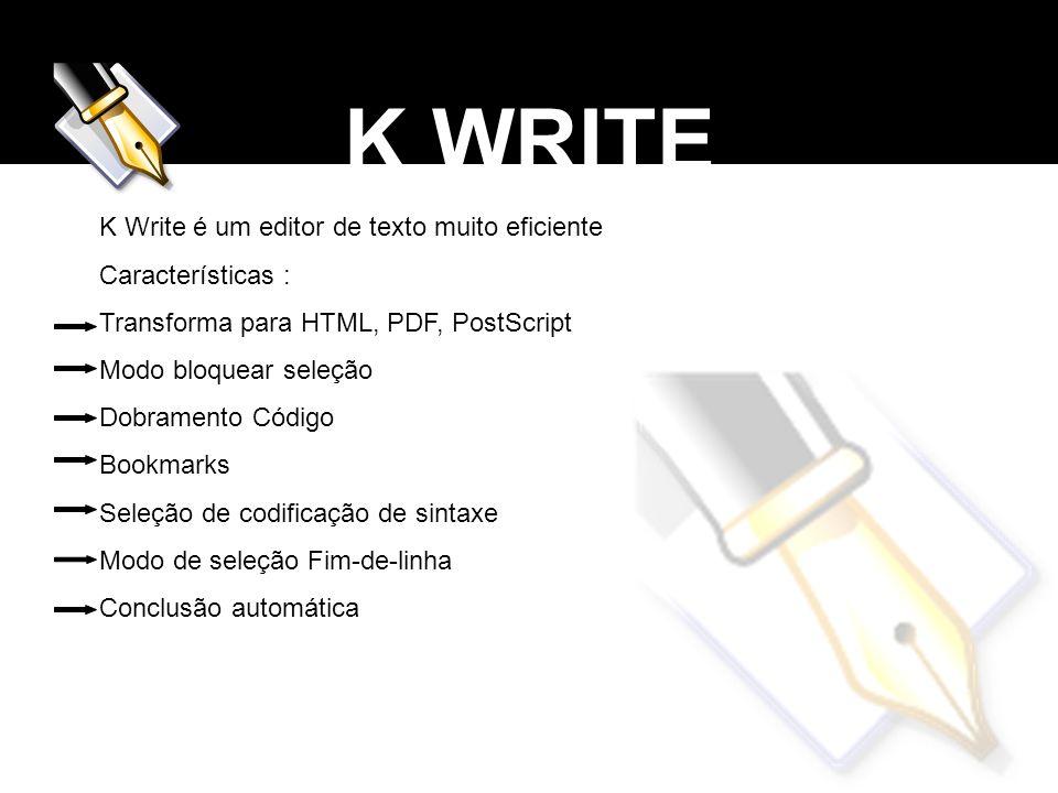 K WRITE K Write é um editor de texto muito eficiente Características : Transforma para HTML, PDF, PostScript Modo bloquear seleção Dobramento Código B