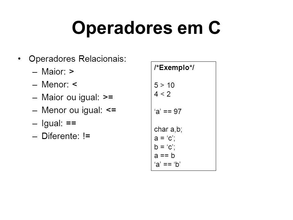 Operadores em C Operadores Relacionais: –Maior: > –Menor: < –Maior ou igual: >= –Menor ou igual: <= –Igual: == –Diferente: != /*Exemplo*/ 5 > 10 4 < 2