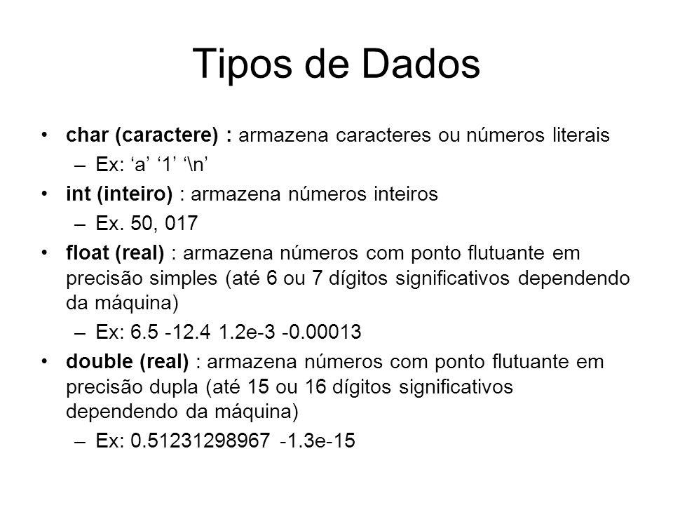 Tipos de Dados char (caractere) : armazena caracteres ou números literais –Ex: a 1 \n int (inteiro) : armazena números inteiros –Ex. 50, 017 float (re