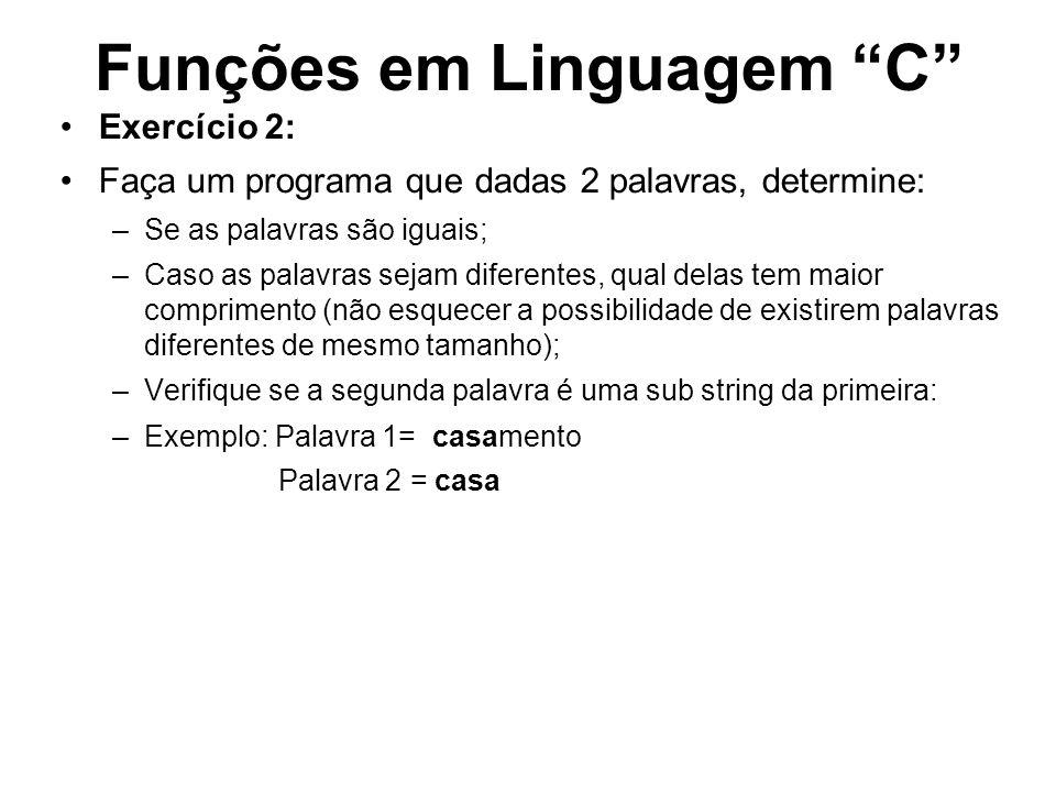 Funções em Linguagem C Exercício 2: Faça um programa que dadas 2 palavras, determine: –Se as palavras são iguais; –Caso as palavras sejam diferentes,
