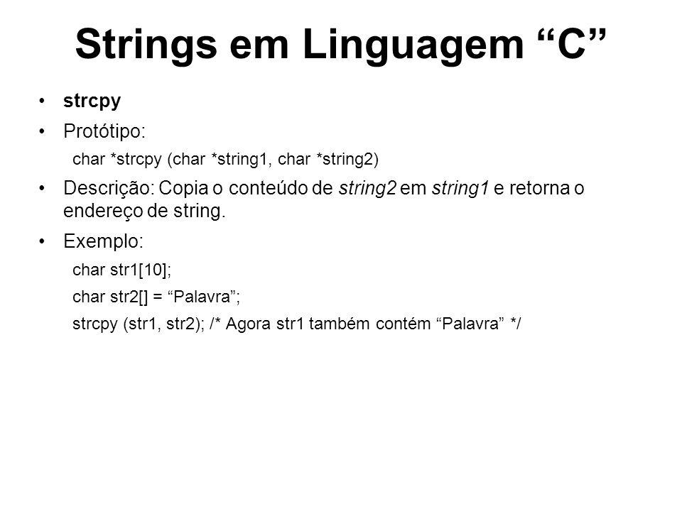 Strings em Linguagem C strcmp Protótipo: int strcmp (char *string1, char *string2) Descrição: Compara os conteúdos de string1 e string2 caracter a caracter e retorna – 0 se string1 = string2 – <0 se string1 < string2 – >0 se string1 > string2 Exemplo: char nome1[] = Fulano char nome2[] = Beltrano; if (strcmp (nome1, nome2) == 0) {printf (Nomes são iguais);} else {printf (Nomes são diferentes);}