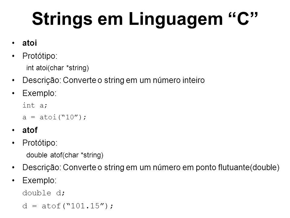 Strings em Linguagem C atoi Protótipo: int atoi(char *string) Descrição: Converte o string em um número inteiro Exemplo: int a; a = atoi(10); atof Pro