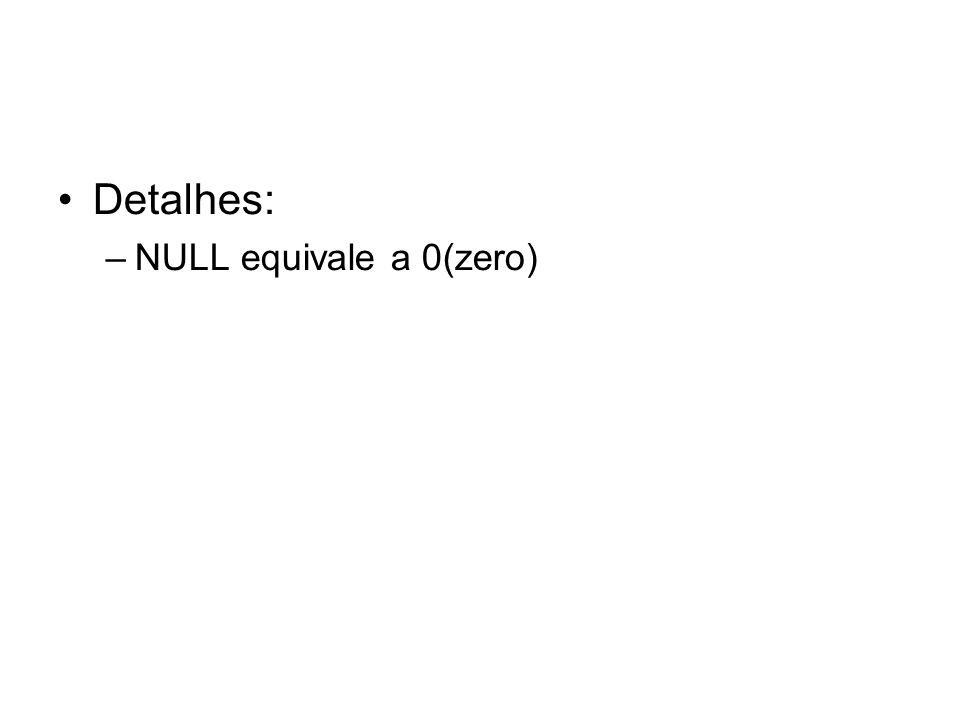 Detalhes: –NULL equivale a 0(zero)