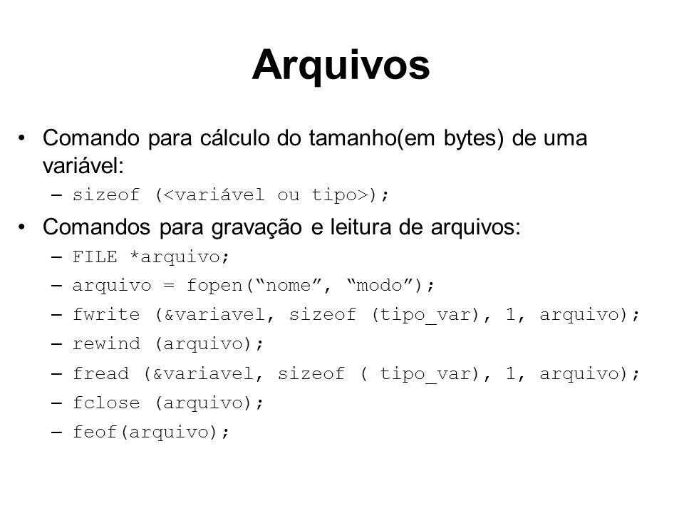 Arquivos Comando para cálculo do tamanho(em bytes) de uma variável: – sizeof ( ); Comandos para gravação e leitura de arquivos: – FILE *arquivo; – arq