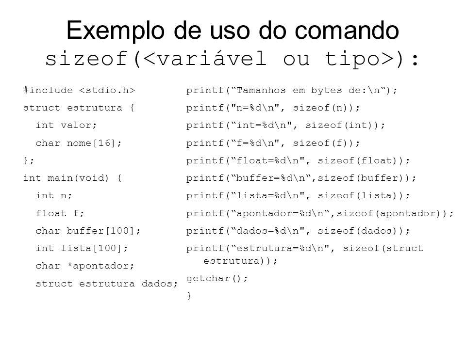 Exemplo de uso do comando sizeof( ): #include struct estrutura { int valor; char nome[16]; }; int main(void) { int n; float f; char buffer[100]; int l
