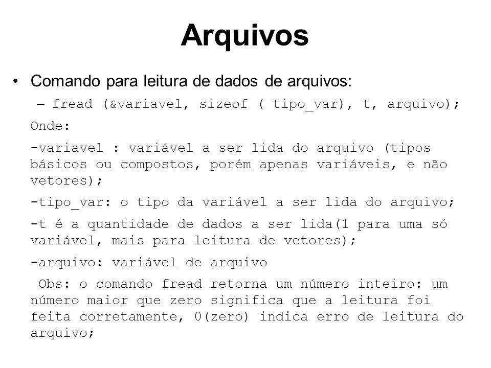 Comando para leitura de dados de arquivos: – fread (&variavel, sizeof ( tipo_var), t, arquivo); Onde: -variavel : variável a ser lida do arquivo (tipo