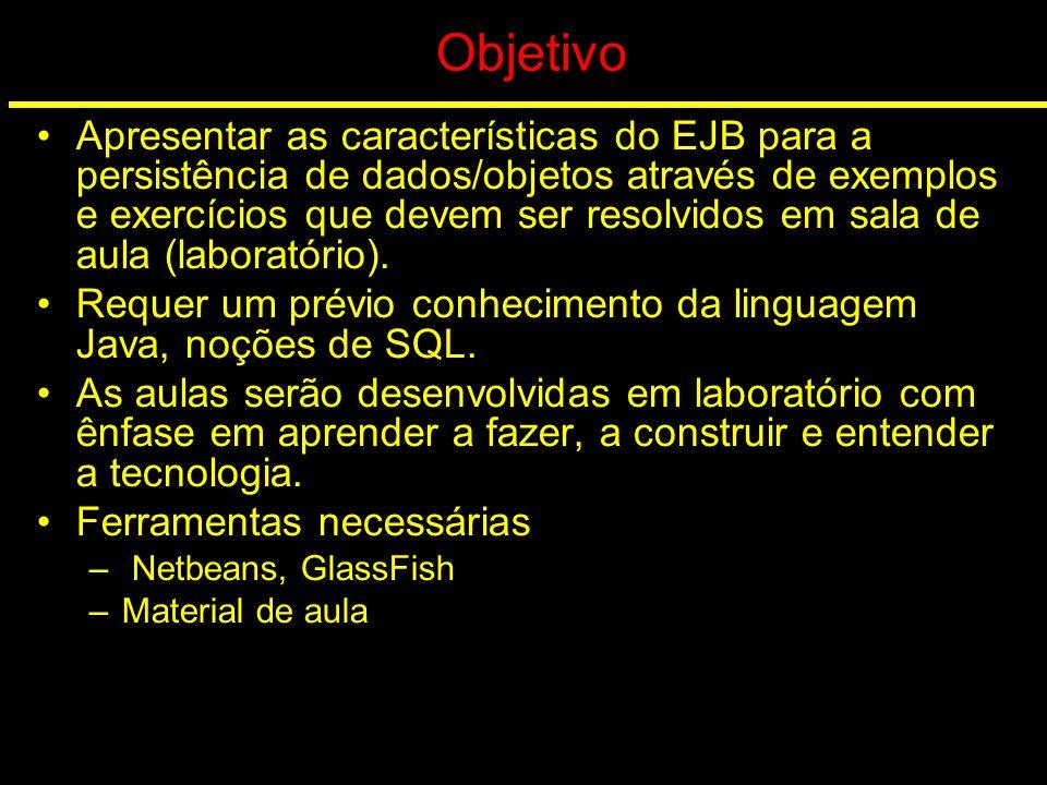 Objetivo Apresentar as características do EJB para a persistência de dados/objetos através de exemplos e exercícios que devem ser resolvidos em sala d