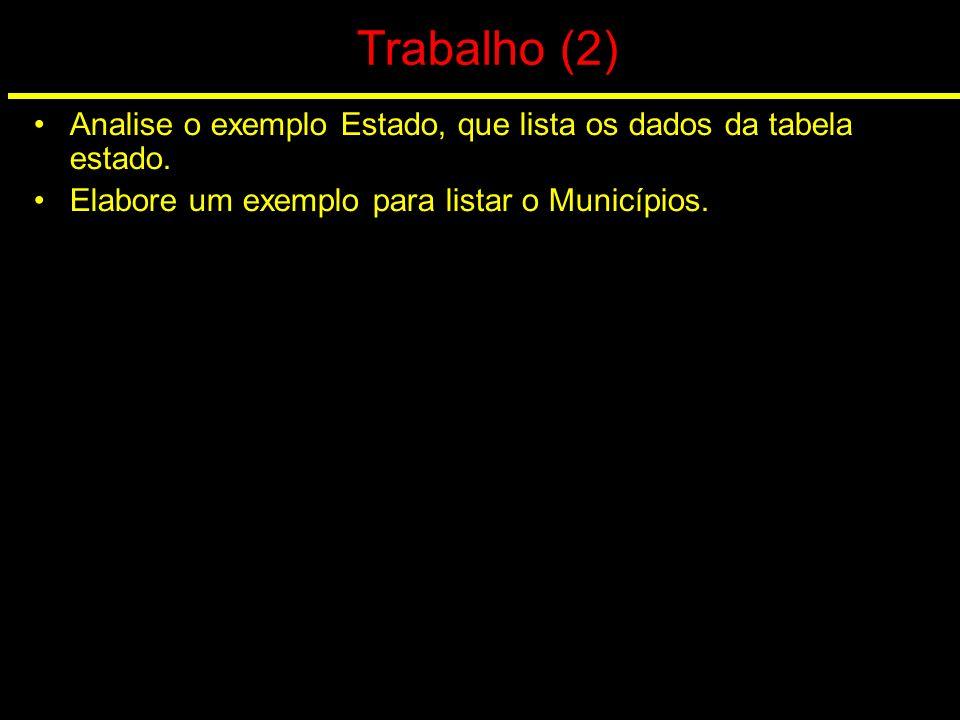 Trabalho (2) Analise o exemplo Estado, que lista os dados da tabela estado. Elabore um exemplo para listar o Municípios.