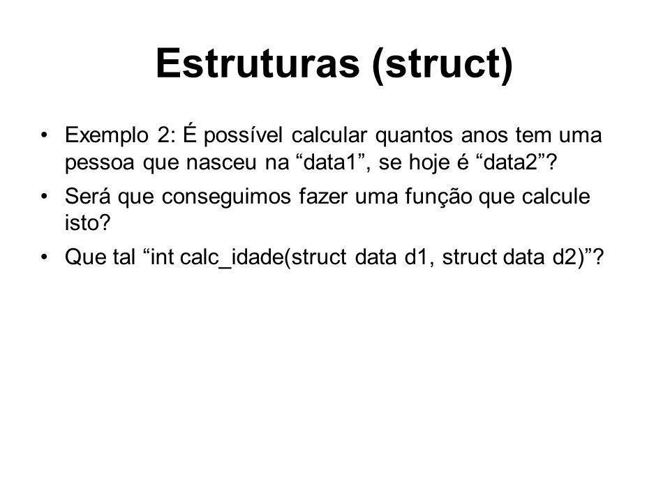 Estruturas (struct) Exemplo 2: É possível calcular quantos anos tem uma pessoa que nasceu na data1, se hoje é data2? Será que conseguimos fazer uma fu
