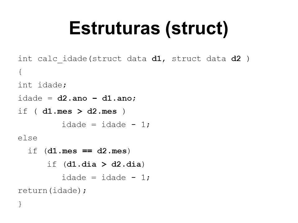 Estruturas (struct) int calc_idade(struct data d1, struct data d2 ) { int idade; idade = d2.ano – d1.ano; if ( d1.mes > d2.mes ) idade = idade - 1; el