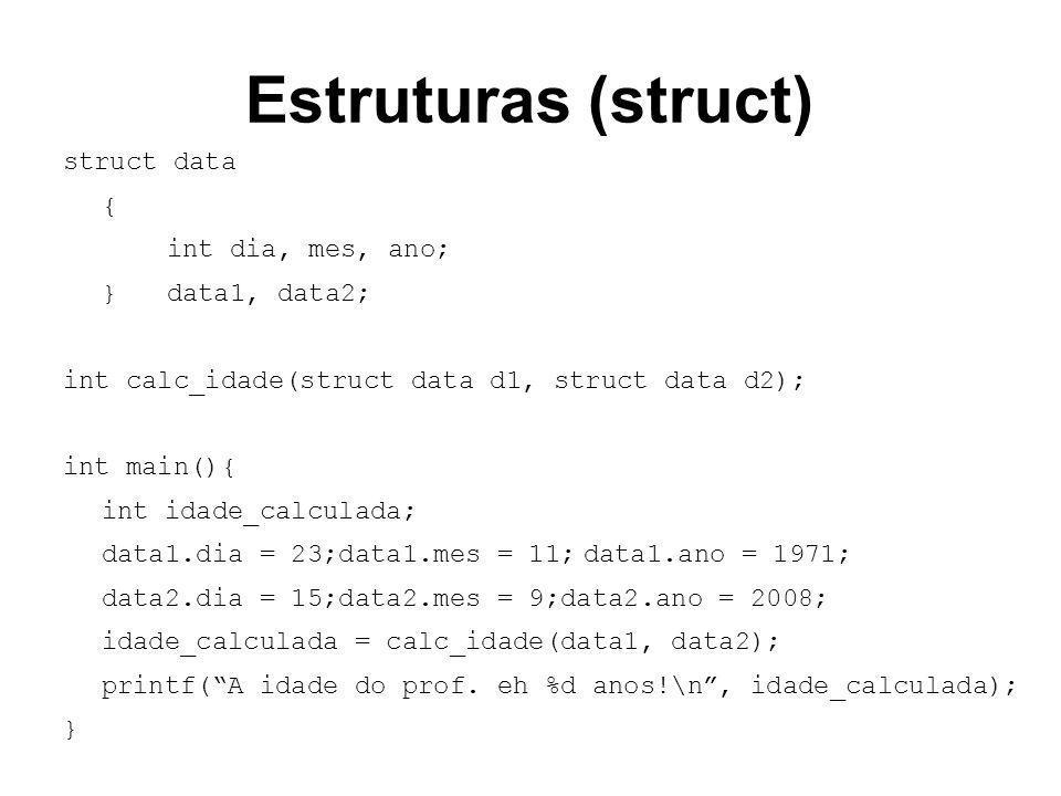 Estruturas (struct) struct data { int dia, mes, ano; }data1, data2; int calc_idade(struct data d1, struct data d2); int main(){ int idade_calculada; d