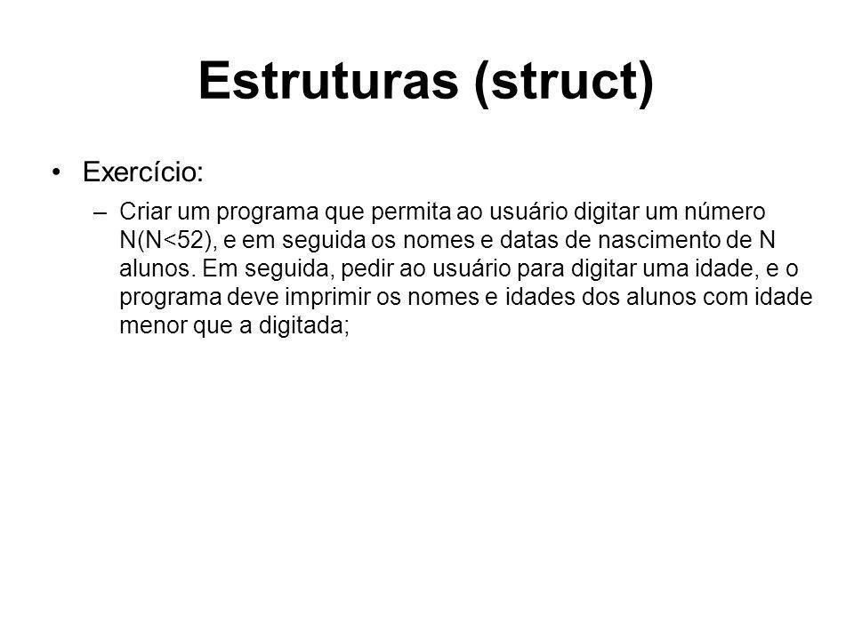 Estruturas (struct) Exercício: –Criar um programa que permita ao usuário digitar um número N(N<52), e em seguida os nomes e datas de nascimento de N a