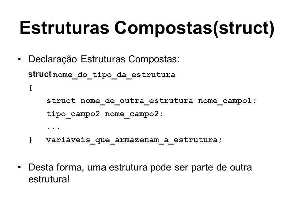 Estruturas Compostas(struct) Declaração Estruturas Compostas: struct nome_do_tipo_da_estrutura { struct nome_de_outra_estrutura nome_campo1; tipo_camp