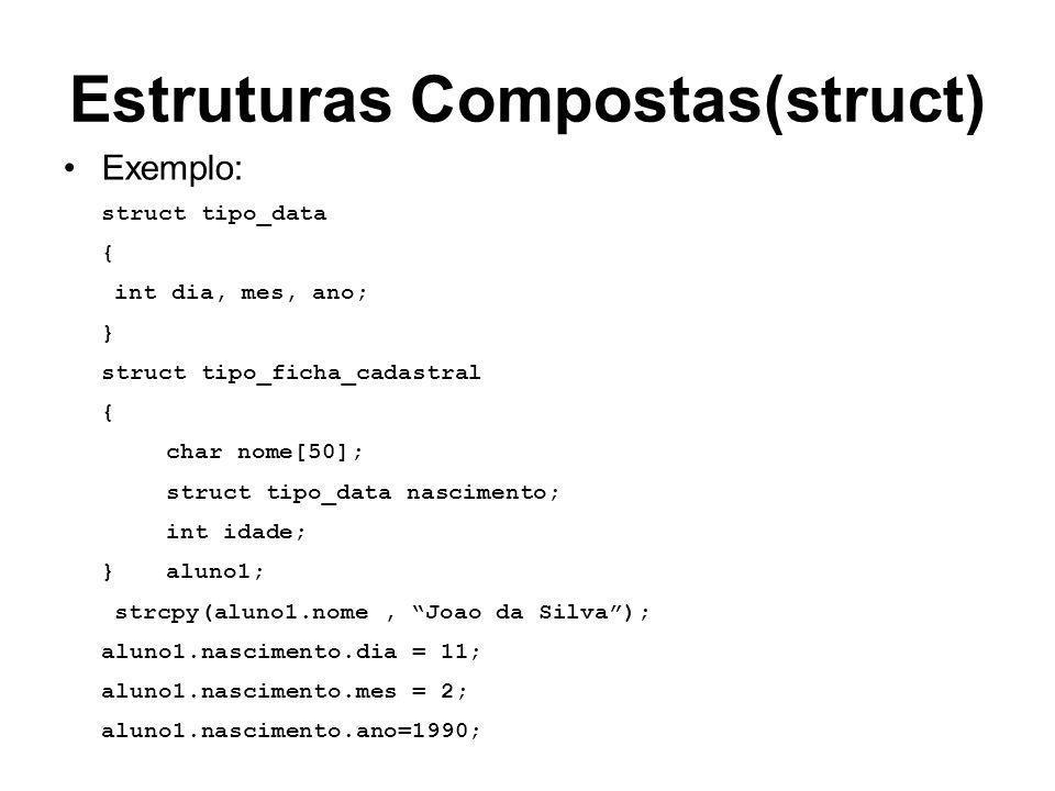 Estruturas Compostas(struct) Exemplo: struct tipo_data { int dia, mes, ano; } struct tipo_ficha_cadastral { char nome[50]; struct tipo_data nascimento