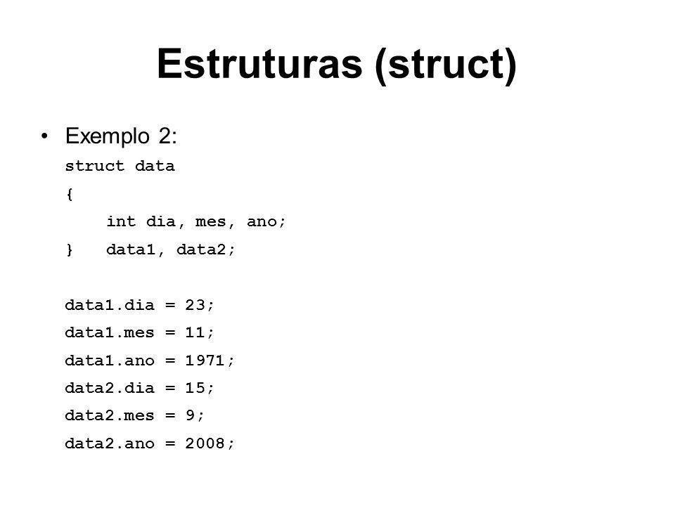 Estruturas (struct) Exemplo 2: struct data { int dia, mes, ano; }data1, data2; data1.dia = 23; data1.mes = 11; data1.ano = 1971; data2.dia = 15; data2