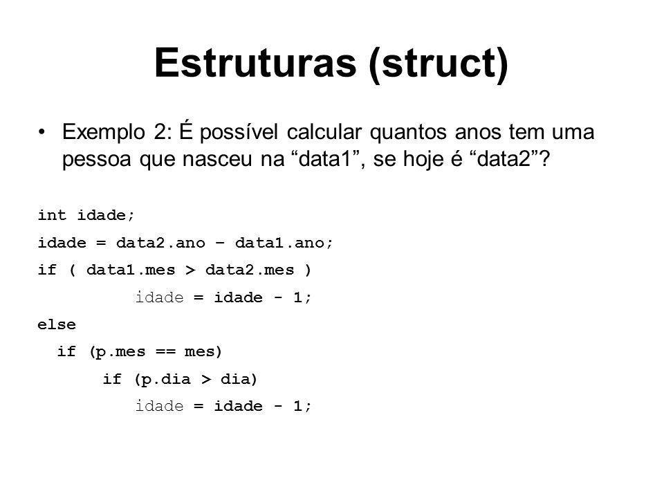 Estruturas (struct) Exemplo 2: É possível calcular quantos anos tem uma pessoa que nasceu na data1, se hoje é data2? int idade; idade = data2.ano – da